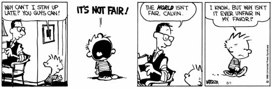 "Calvin & Hobbes cartoon. Calvin: ""Why can't I stay up late? You guys can! IT'S NOT FAIR!"" Dad: ""The world's not fair, Calvin."" Calvin: ""I know, but why isn't it ever not fair in my favor?"""